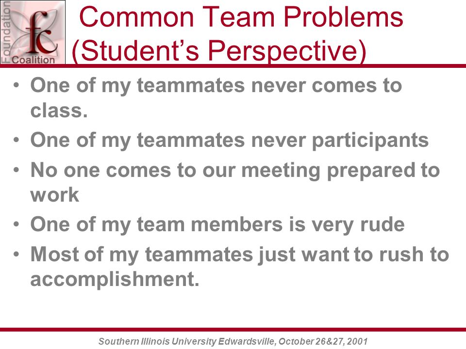 Southern Illinois University Edwardsville, October 26&27, 2001 Common Team Problems (Student's Perspective) One of my teammates never comes to class.