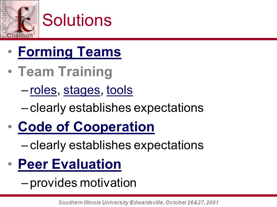 Southern Illinois University Edwardsville, October 26&27, 2001 Solutions Forming Teams Team Training –roles, stages, toolsrolesstagestools –clearly establishes expectations Code of Cooperation –clearly establishes expectations Peer Evaluation –provides motivation