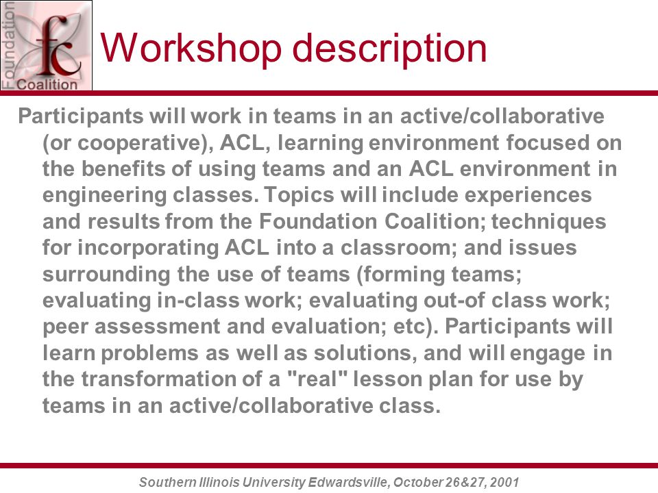 Southern Illinois University Edwardsville, October 26&27, 2001 Workshop description Participants will work in teams in an active/collaborative (or cooperative), ACL, learning environment focused on the benefits of using teams and an ACL environment in engineering classes.