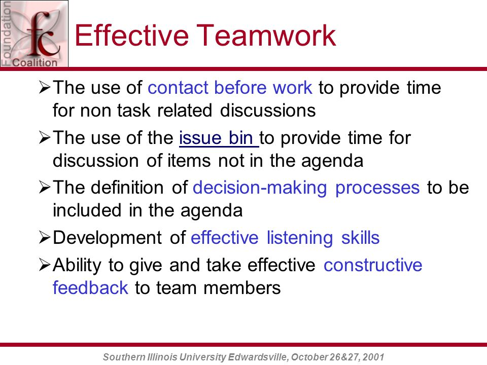 Southern Illinois University Edwardsville, October 26&27, 2001 Effective Teamwork  The use of contact before work to provide time for non task related discussions  The use of the issue bin to provide time for discussion of items not in the agendaissue bin  The definition of decision-making processes to be included in the agenda  Development of effective listening skills  Ability to give and take effective constructive feedback to team members