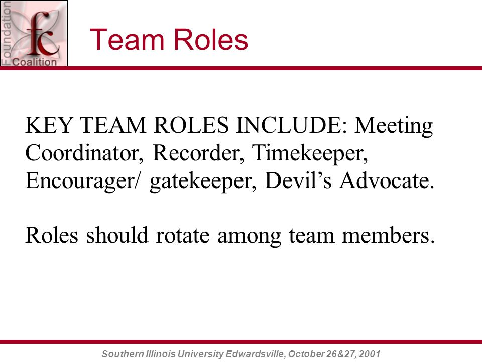 Southern Illinois University Edwardsville, October 26&27, 2001 Team Roles KEY TEAM ROLES INCLUDE: Meeting Coordinator, Recorder, Timekeeper, Encourager/ gatekeeper, Devil's Advocate.