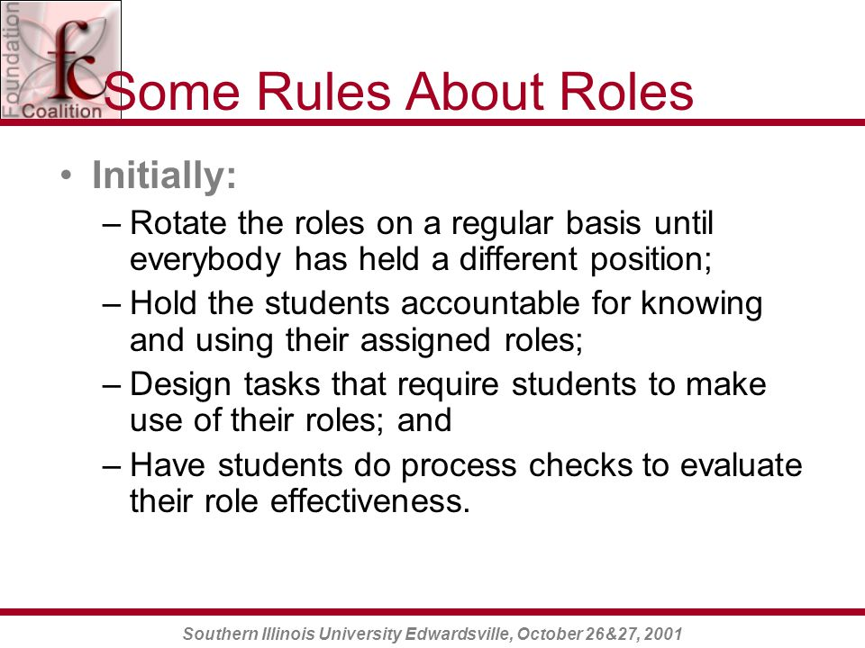 Southern Illinois University Edwardsville, October 26&27, 2001 Some Rules About Roles Initially: –Rotate the roles on a regular basis until everybody has held a different position; –Hold the students accountable for knowing and using their assigned roles; –Design tasks that require students to make use of their roles; and –Have students do process checks to evaluate their role effectiveness.