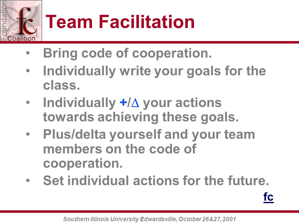 Southern Illinois University Edwardsville, October 26&27, 2001 Team Facilitation Bring code of cooperation.
