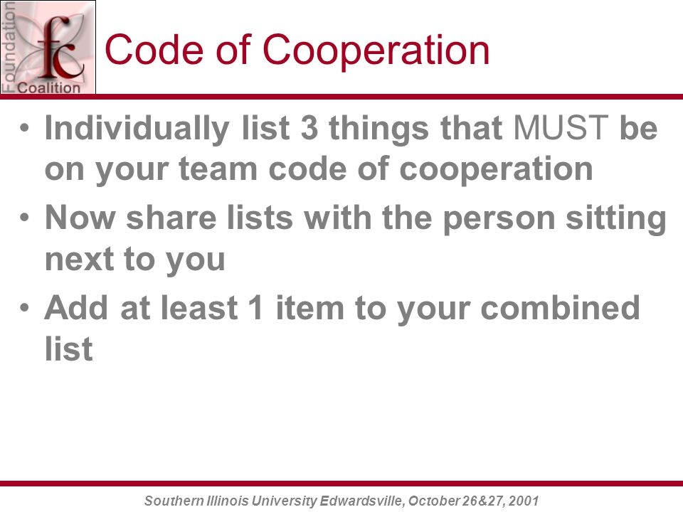 Southern Illinois University Edwardsville, October 26&27, 2001 Code of Cooperation Individually list 3 things that MUST be on your team code of cooperation Now share lists with the person sitting next to you Add at least 1 item to your combined list