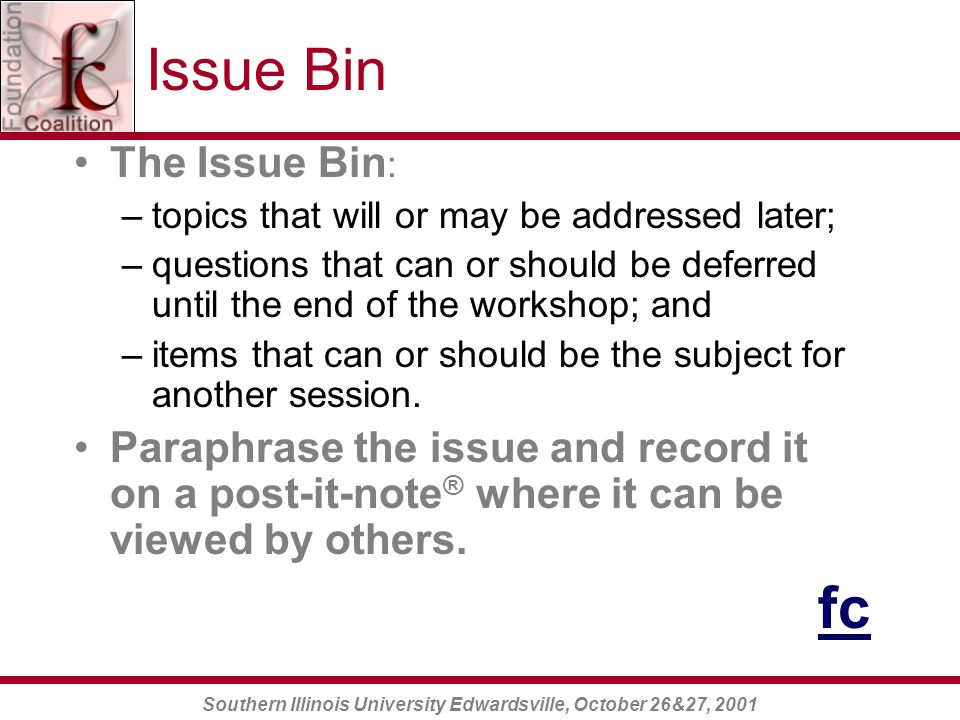 Southern Illinois University Edwardsville, October 26&27, 2001 Issue Bin The Issue Bin : –topics that will or may be addressed later; –questions that can or should be deferred until the end of the workshop; and –items that can or should be the subject for another session.