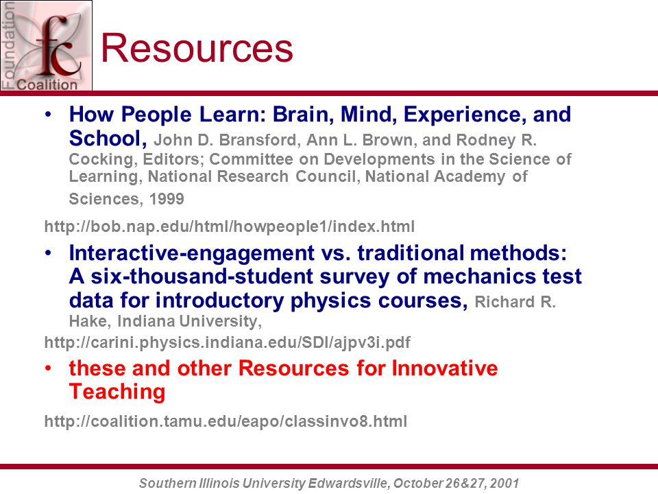 Southern Illinois University Edwardsville, October 26&27, 2001 Resources How People Learn: Brain, Mind, Experience, and School, John D.