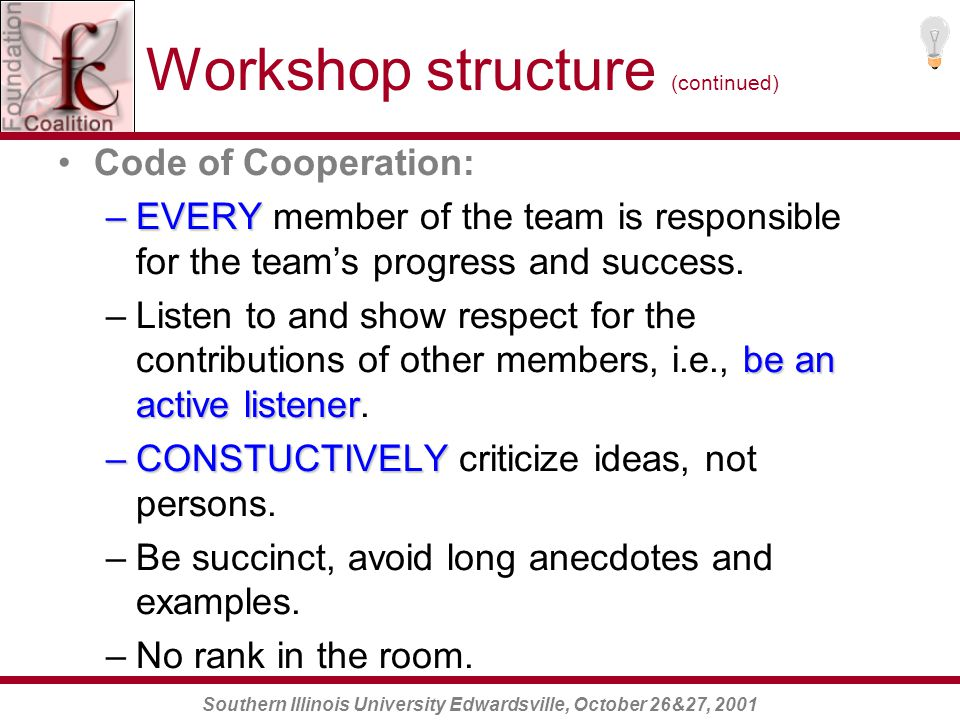 Southern Illinois University Edwardsville, October 26&27, 2001 Five stages of Team Development (continued) NORMING (cohesion) - Agreement on procedures; reduction in role ambiguity; revise Code of Cooperation based upon current experiences; and increased we-feeling .