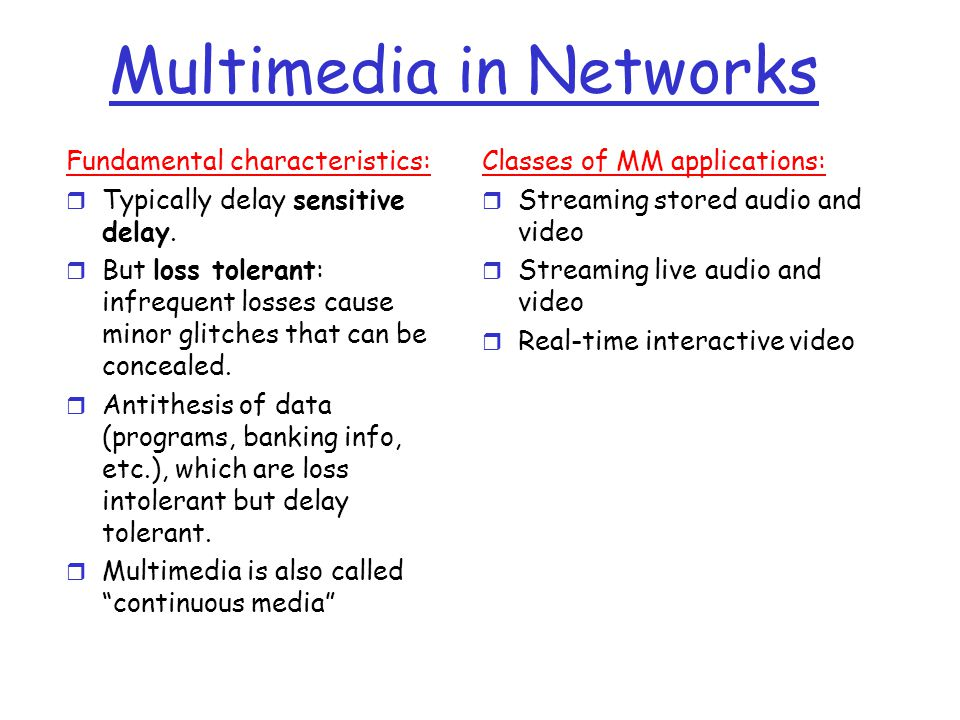 Multimedia in Networks Fundamental characteristics: r Typically delay sensitive delay. r But loss tolerant: infrequent losses cause minor glitches tha