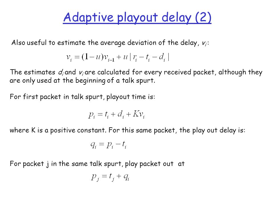 Adaptive playout delay (2) Also useful to estimate the average deviation of the delay, v i : The estimates d i and v i are calculated for every receiv