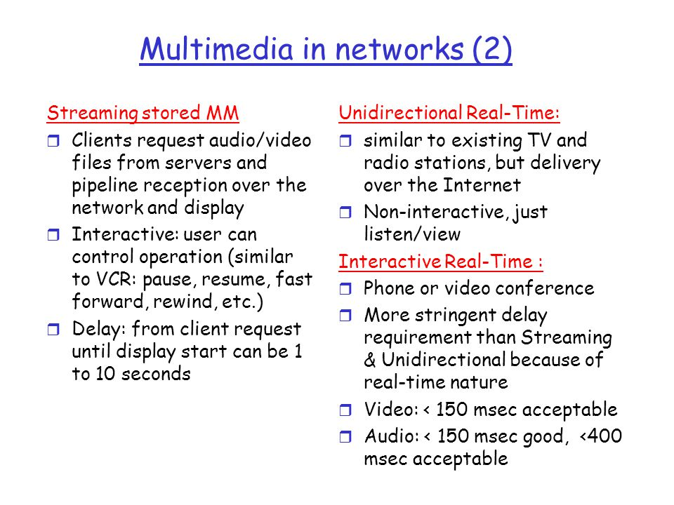 Multimedia in networks (2) Streaming stored MM r Clients request audio/video files from servers and pipeline reception over the network and display r