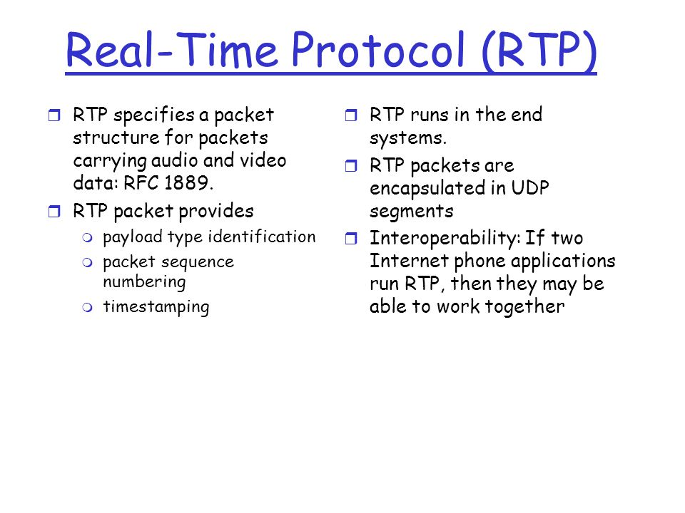 Real-Time Protocol (RTP) r RTP specifies a packet structure for packets carrying audio and video data: RFC 1889. r RTP packet provides m payload type