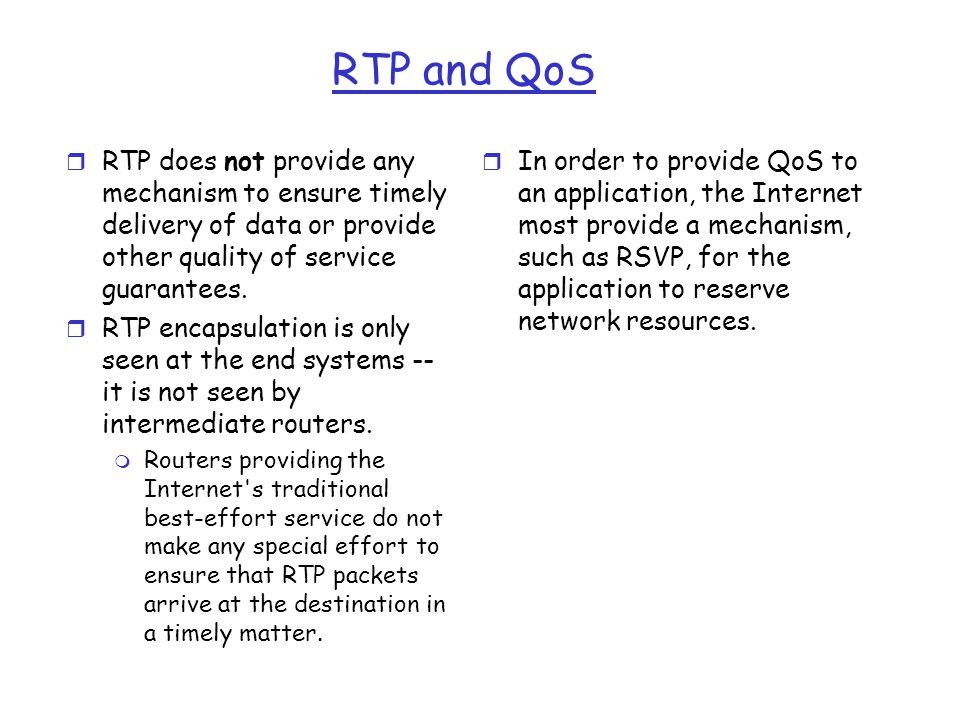 RTP and QoS r RTP does not provide any mechanism to ensure timely delivery of data or provide other quality of service guarantees. r RTP encapsulation