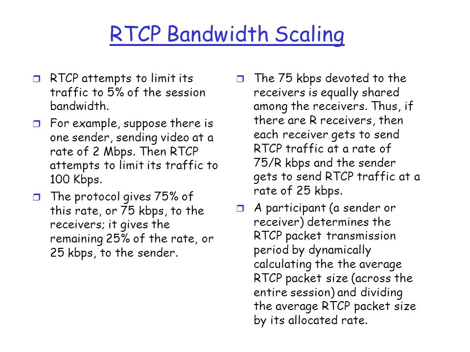 RTCP Bandwidth Scaling r RTCP attempts to limit its traffic to 5% of the session bandwidth. r For example, suppose there is one sender, sending video