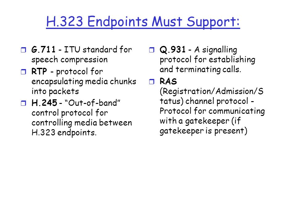 """H.323 Endpoints Must Support: r G.711 - ITU standard for speech compression r RTP - protocol for encapsulating media chunks into packets r H.245 - """"Ou"""