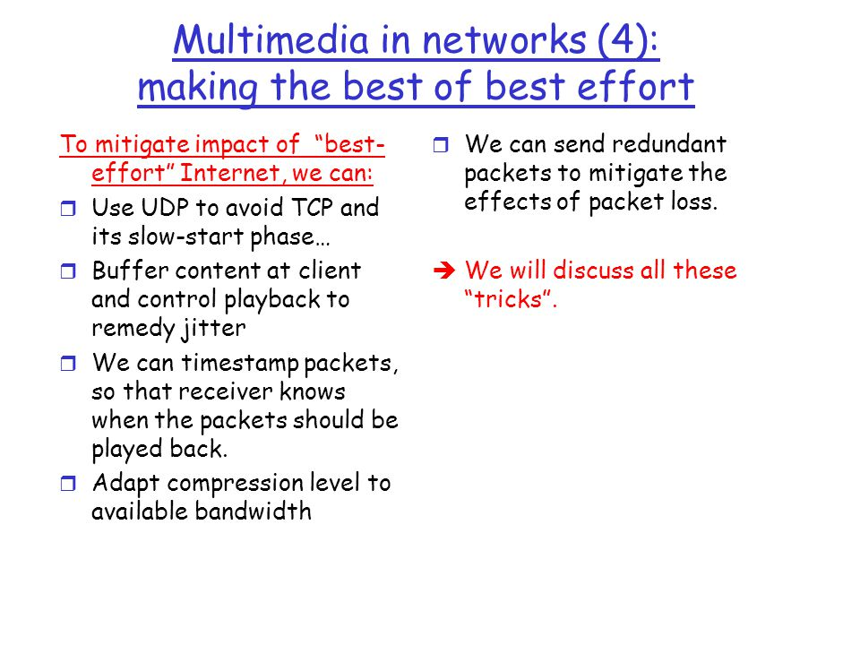"""Multimedia in networks (4): making the best of best effort To mitigate impact of """"best- effort"""" Internet, we can: r Use UDP to avoid TCP and its slow-"""