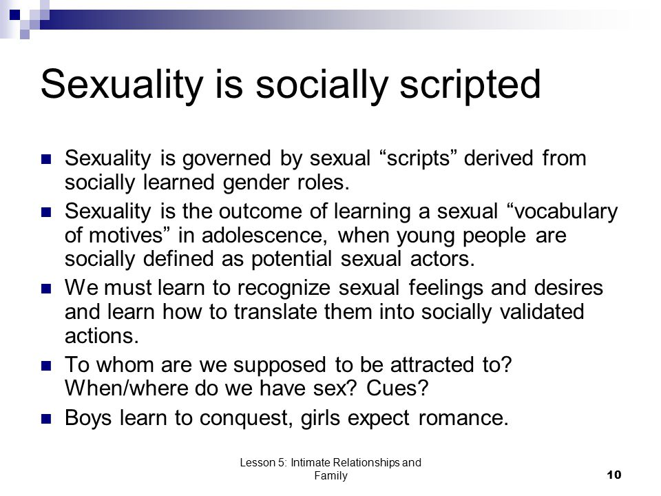 Lesson 5: Intimate Relationships and Family10 Sexuality is socially scripted Sexuality is governed by sexual scripts derived from socially learned gender roles.