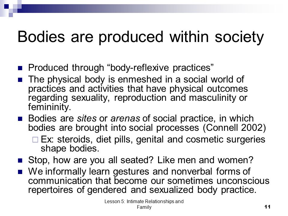 """Lesson 5: Intimate Relationships and Family11 Bodies are produced within society Produced through """"body-reflexive practices"""" The physical body is enme"""