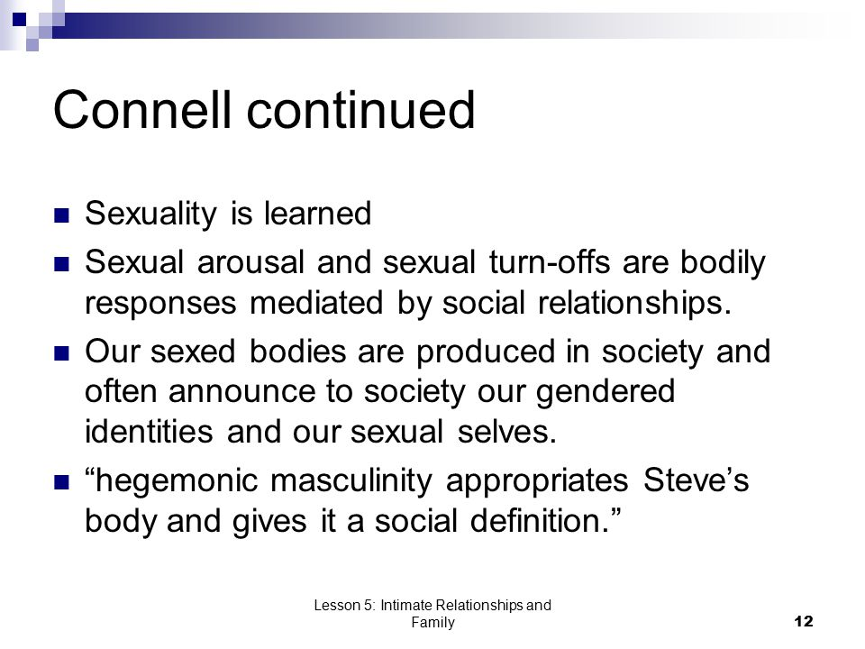Lesson 5: Intimate Relationships and Family12 Connell continued Sexuality is learned Sexual arousal and sexual turn-offs are bodily responses mediated by social relationships.