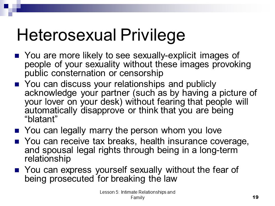Lesson 5: Intimate Relationships and Family19 Heterosexual Privilege You are more likely to see sexually-explicit images of people of your sexuality without these images provoking public consternation or censorship You can discuss your relationships and publicly acknowledge your partner (such as by having a picture of your lover on your desk) without fearing that people will automatically disapprove or think that you are being blatant You can legally marry the person whom you love You can receive tax breaks, health insurance coverage, and spousal legal rights through being in a long-term relationship You can express yourself sexually without the fear of being prosecuted for breaking the law