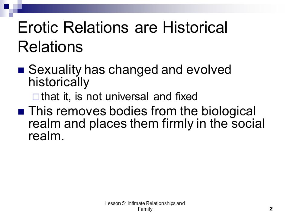 Lesson 5: Intimate Relationships and Family2 Erotic Relations are Historical Relations Sexuality has changed and evolved historically  that it, is not universal and fixed This removes bodies from the biological realm and places them firmly in the social realm.