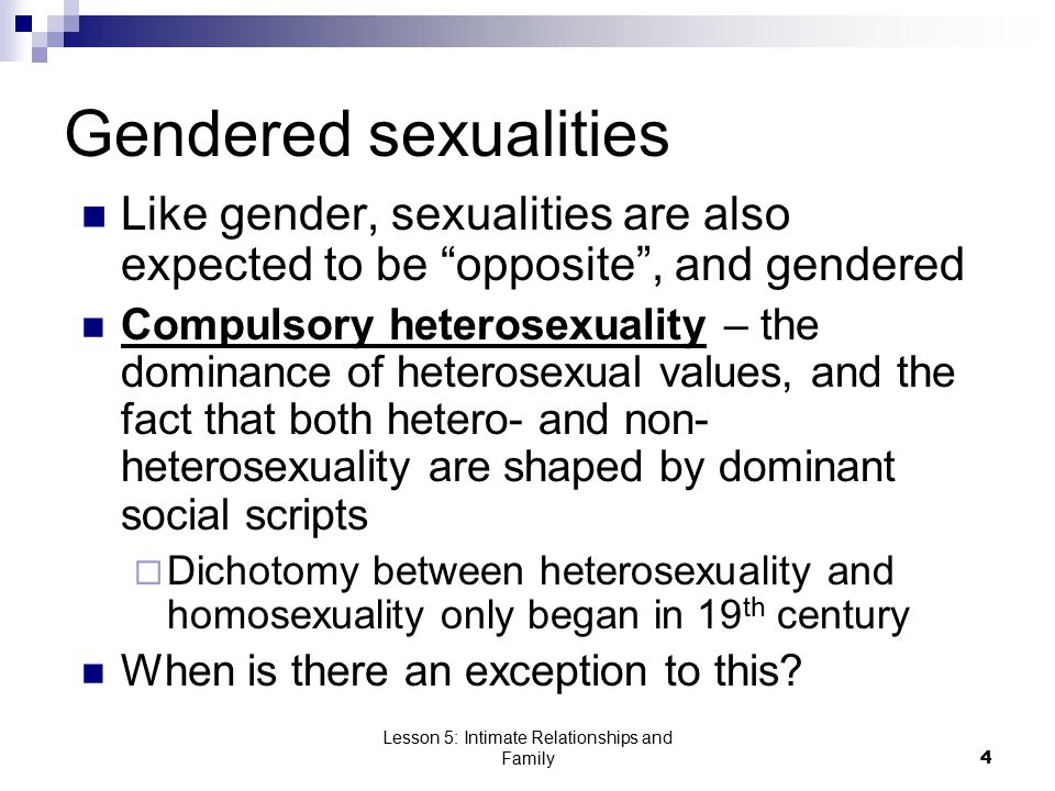 Lesson 5: Intimate Relationships and Family4 Gendered sexualities Like gender, sexualities are also expected to be opposite , and gendered Compulsory heterosexuality – the dominance of heterosexual values, and the fact that both hetero- and non- heterosexuality are shaped by dominant social scripts  Dichotomy between heterosexuality and homosexuality only began in 19 th century When is there an exception to this?