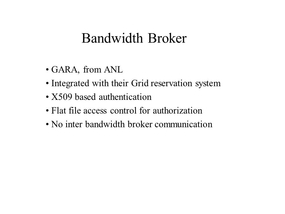 GARA, from ANL Integrated with their Grid reservation system X509 based authentication Flat file access control for authorization No inter bandwidth broker communication Bandwidth Broker