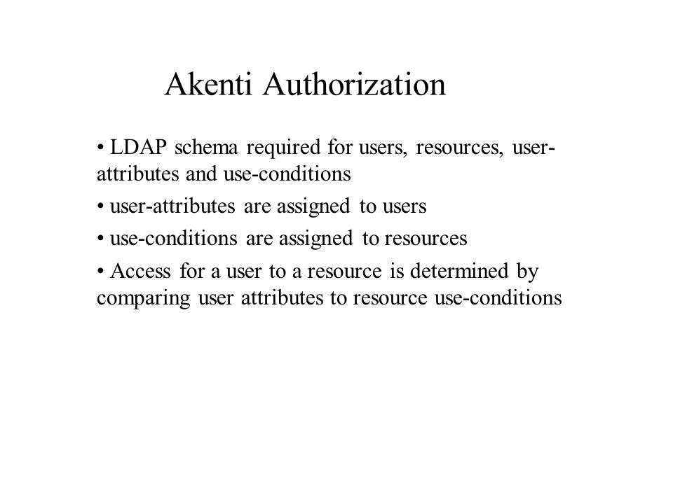 LDAP schema required for users, resources, user- attributes and use-conditions user-attributes are assigned to users use-conditions are assigned to resources Access for a user to a resource is determined by comparing user attributes to resource use-conditions Akenti Authorization