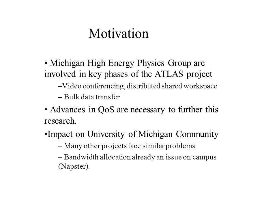 Michigan High Energy Physics Group are involved in key phases of the ATLAS project –Video conferencing, distributed shared workspace – Bulk data transfer Advances in QoS are necessary to further this research.
