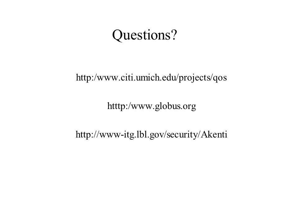 http:/www.citi.umich.edu/projects/qos htttp:/www.globus.org http://www-itg.lbl.gov/security/Akenti Questions