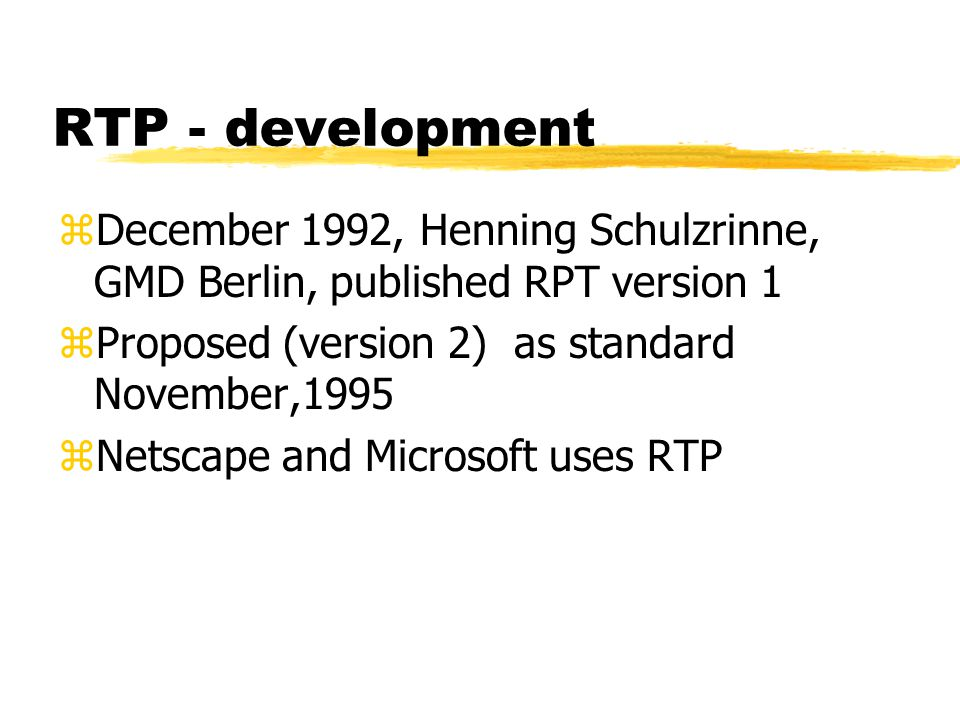RTP - development zDecember 1992, Henning Schulzrinne, GMD Berlin, published RPT version 1 zProposed (version 2) as standard November,1995 zNetscape and Microsoft uses RTP