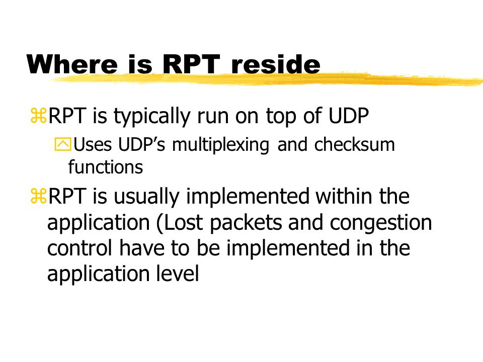 Where is RPT reside zRPT is typically run on top of UDP yUses UDP's multiplexing and checksum functions zRPT is usually implemented within the applica