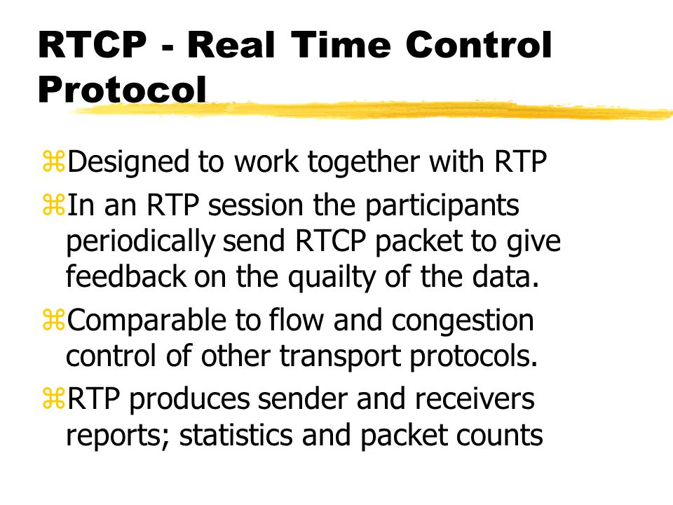 RTCP - Real Time Control Protocol zDesigned to work together with RTP zIn an RTP session the participants periodically send RTCP packet to give feedba