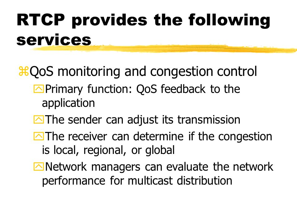 RTCP provides the following services zQoS monitoring and congestion control yPrimary function: QoS feedback to the application yThe sender can adjust