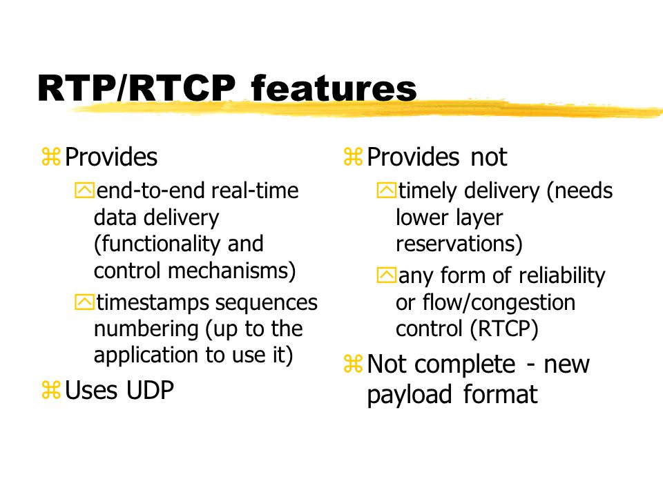 RTP/RTCP features zProvides yend-to-end real-time data delivery (functionality and control mechanisms) ytimestamps sequences numbering (up to the appl