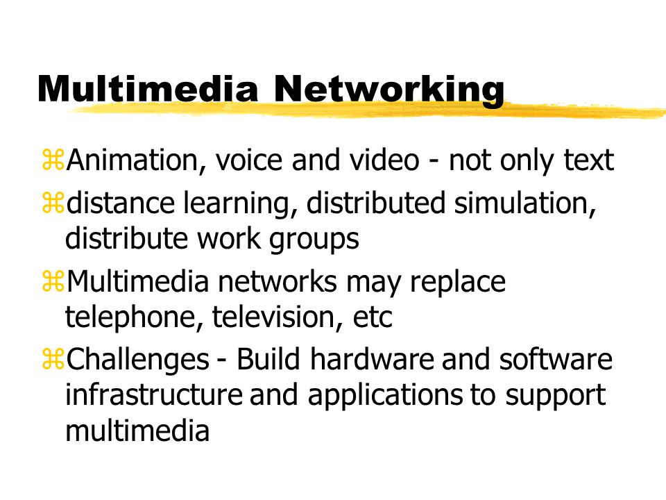 Multimedia Networking zAnimation, voice and video - not only text zdistance learning, distributed simulation, distribute work groups zMultimedia netwo