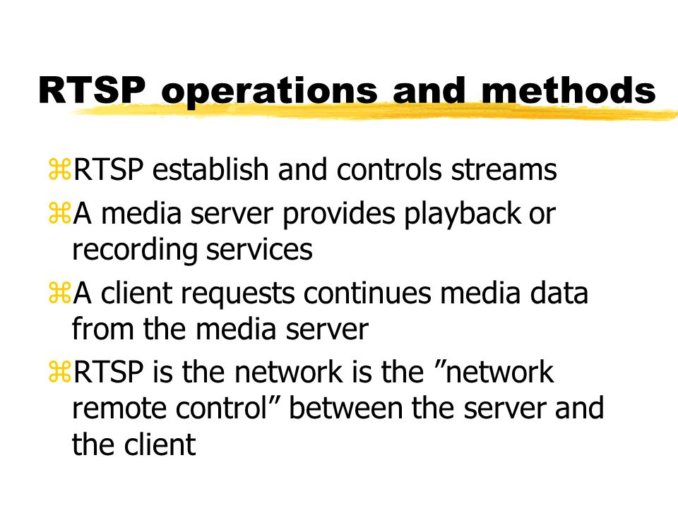 RTSP operations and methods zRTSP establish and controls streams zA media server provides playback or recording services zA client requests continues media data from the media server zRTSP is the network is the network remote control between the server and the client