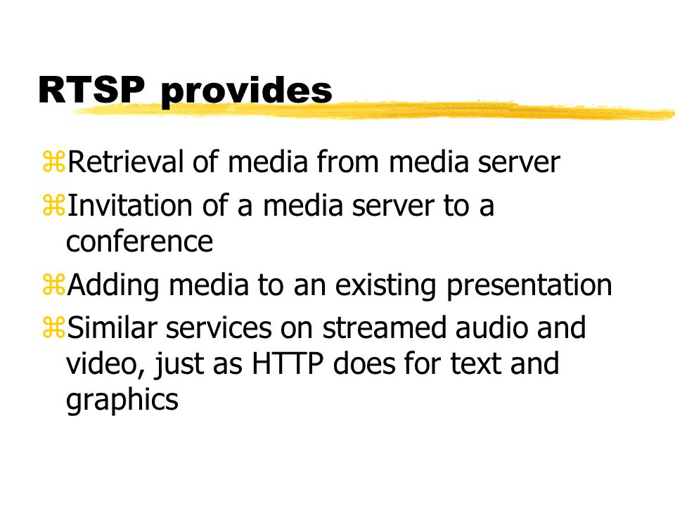 RTSP provides zRetrieval of media from media server zInvitation of a media server to a conference zAdding media to an existing presentation zSimilar services on streamed audio and video, just as HTTP does for text and graphics