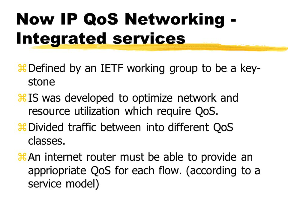 Now IP QoS Networking - Integrated services zDefined by an IETF working group to be a key- stone zIS was developed to optimize network and resource ut