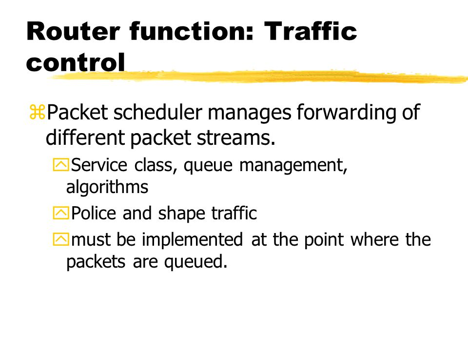 Router function: Traffic control zPacket scheduler manages forwarding of different packet streams. yService class, queue management, algorithms yPolic