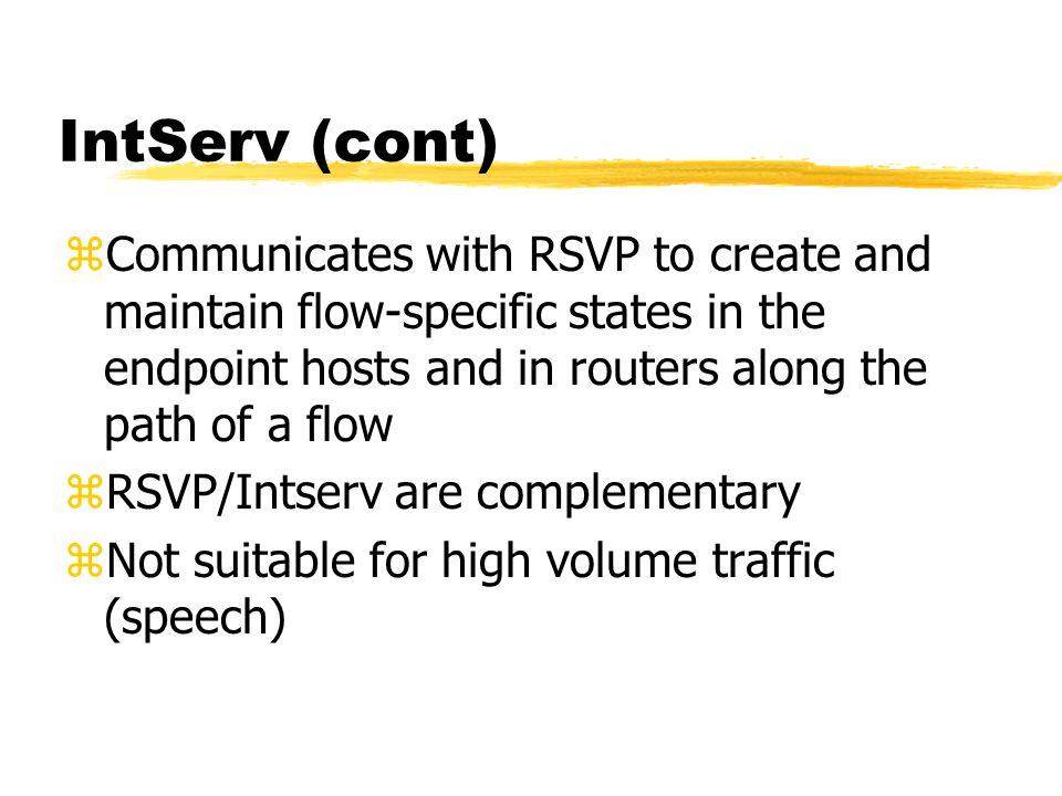 IntServ (cont) zCommunicates with RSVP to create and maintain flow-specific states in the endpoint hosts and in routers along the path of a flow zRSVP/Intserv are complementary zNot suitable for high volume traffic (speech)