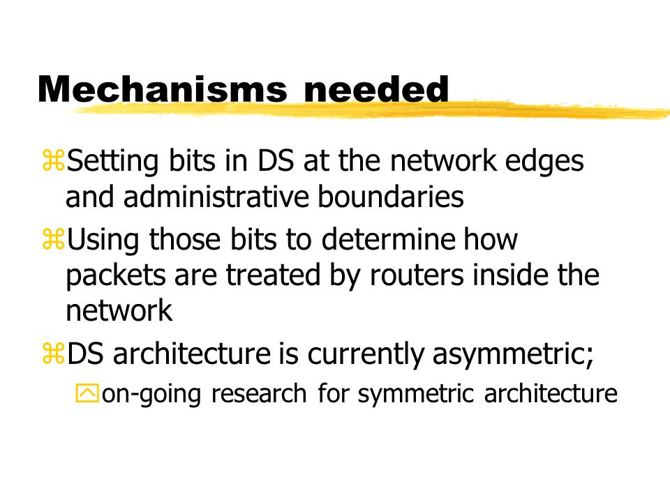 Mechanisms needed zSetting bits in DS at the network edges and administrative boundaries zUsing those bits to determine how packets are treated by routers inside the network zDS architecture is currently asymmetric; yon-going research for symmetric architecture