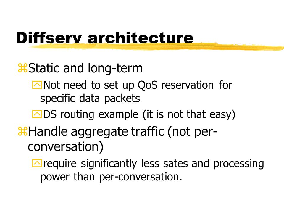 Diffserv architecture zStatic and long-term yNot need to set up QoS reservation for specific data packets yDS routing example (it is not that easy) zH