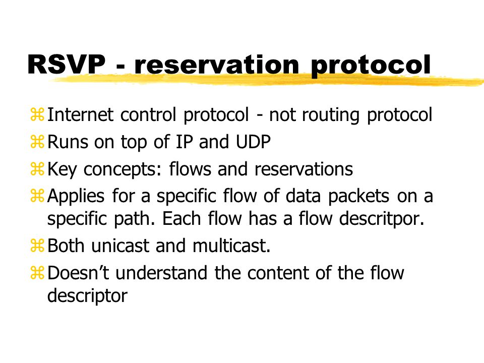 RSVP - reservation protocol zInternet control protocol - not routing protocol zRuns on top of IP and UDP zKey concepts: flows and reservations zApplies for a specific flow of data packets on a specific path.