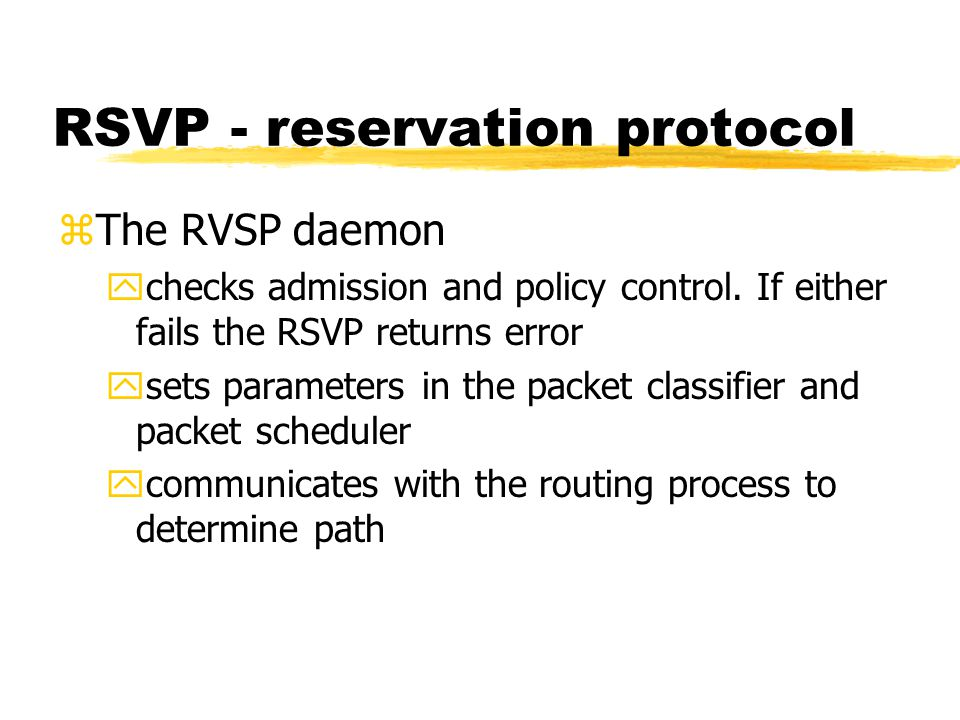 RSVP - reservation protocol zThe RVSP daemon ychecks admission and policy control.