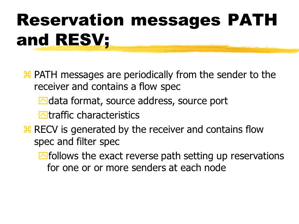 Reservation messages PATH and RESV; zPATH messages are periodically from the sender to the receiver and contains a flow spec ydata format, source address, source port ytraffic characteristics zRECV is generated by the receiver and contains flow spec and filter spec yfollows the exact reverse path setting up reservations for one or or more senders at each node