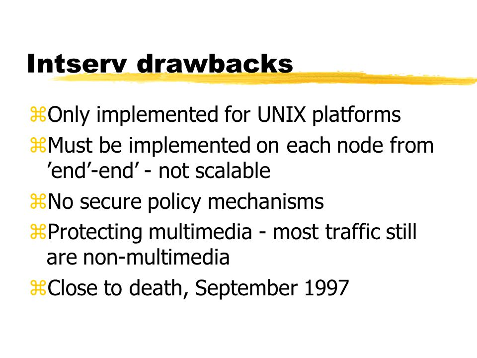 Intserv drawbacks zOnly implemented for UNIX platforms zMust be implemented on each node from 'end'-end' - not scalable zNo secure policy mechanisms z