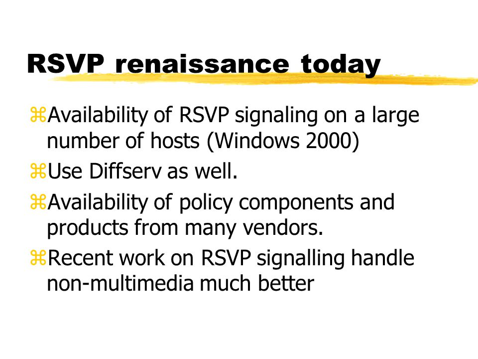 RSVP renaissance today zAvailability of RSVP signaling on a large number of hosts (Windows 2000) zUse Diffserv as well. zAvailability of policy compon