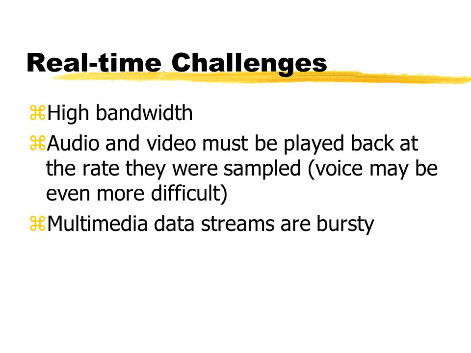 Real-time Challenges zHigh bandwidth zAudio and video must be played back at the rate they were sampled (voice may be even more difficult) zMultimedia data streams are bursty