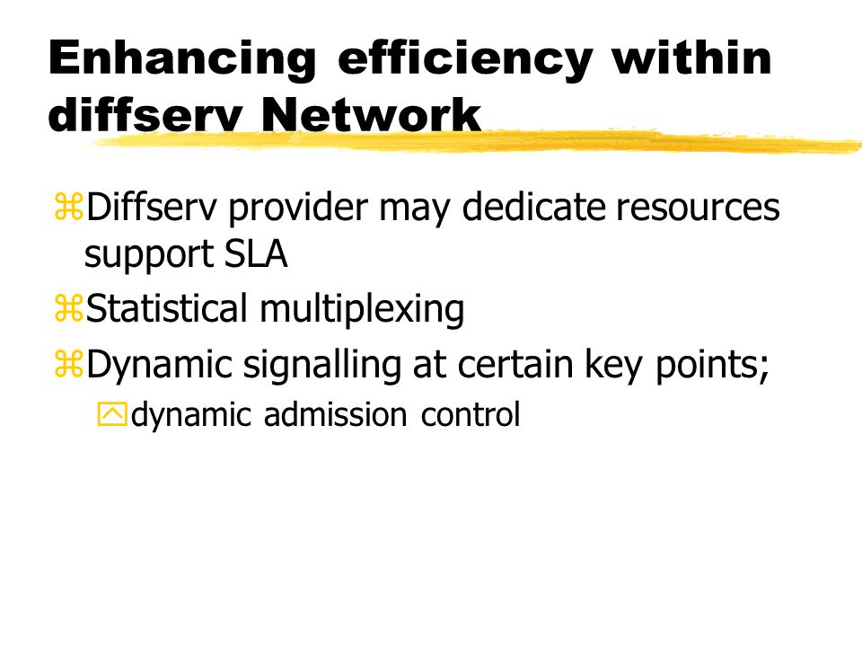 Enhancing efficiency within diffserv Network zDiffserv provider may dedicate resources support SLA zStatistical multiplexing zDynamic signalling at ce