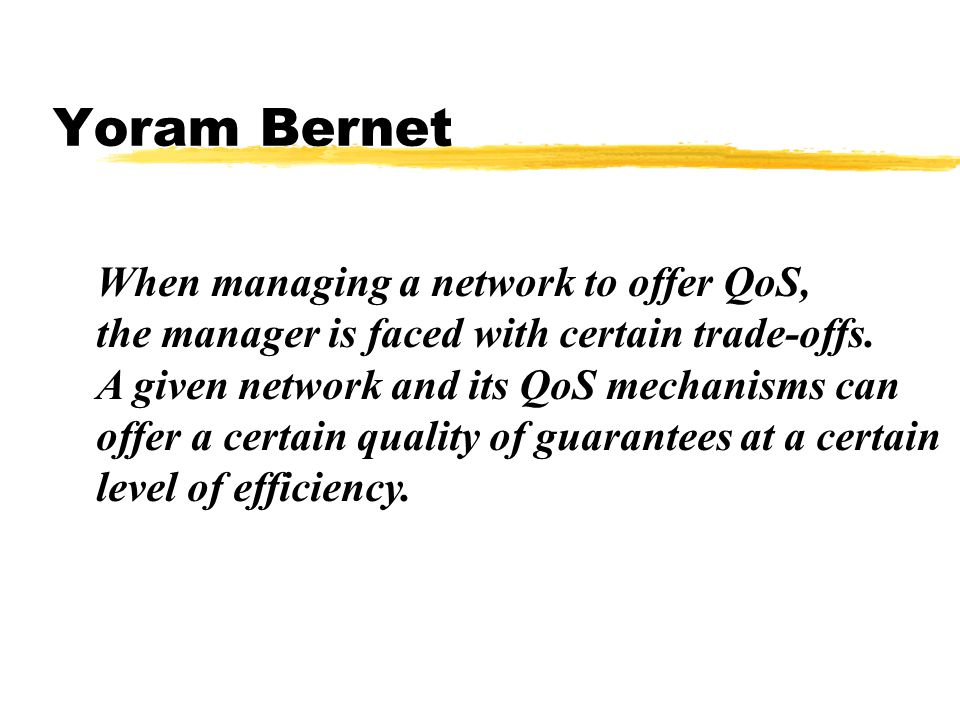 Yoram Bernet When managing a network to offer QoS, the manager is faced with certain trade-offs.